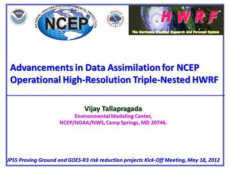 1 Advancements in Data Assimilation for NCEP Operational High-Resolution Triple-Nested HWRF Vijay Tallapragada Environmental Modeling Center, NCEP/NOAA/NWS,