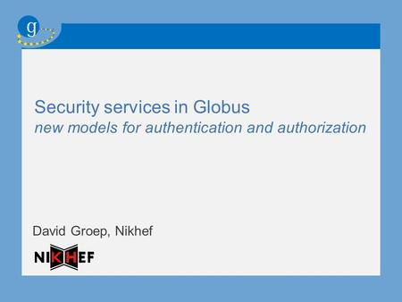 Security services in Globus new models for authentication and authorization David Groep, Nikhef.