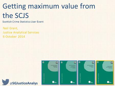 Getting maximum value from the SCJS Scottish Crime Statistics User Event Neil Grant, Justice Analytical Services 6 October SGJusticeAnalys.