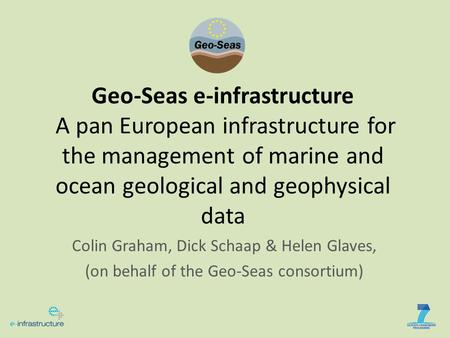 Geo-Seas e-infrastructure A pan European infrastructure for the management of marine and ocean geological and geophysical data Colin Graham, Dick Schaap.