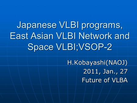 Japanese VLBI programs, East Asian VLBI Network and Space VLBI;VSOP-2 H.Kobayashi(NAOJ) 2011, Jan., 27 Future of VLBA.