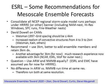 ESRL – Some Recommendations for Mesoscale Ensemble Forecasts Consolidate all NCEP regional storm-scale model runs perhaps under HRRRE (or other) banner.