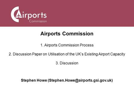 Airports Commission 1. Airports Commission Process 2. Discussion Paper on Utilisation of the UK's Existing Airport Capacity 3. Discussion Stephen Howe.