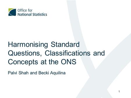 Harmonising Standard Questions, Classifications and Concepts at the ONS Palvi Shah and Becki Aquilina 1.