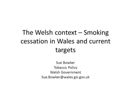 The Welsh context – Smoking cessation in Wales and current targets Sue Bowker Tobacco Policy Welsh Government