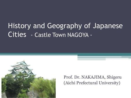 History and Geography of Japanese Cities - Castle Town NAGOYA - Prof. Dr. NAKAJIMA, Shigeru (Aichi Prefectural University)