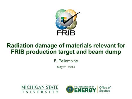 F. Pellemoine May 21, 2014 Radiation damage of materials relevant for FRIB production target and beam dump.