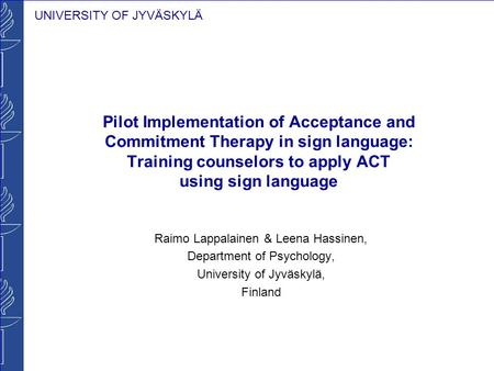 UNIVERSITY OF JYVÄSKYLÄ Pilot Implementation of Acceptance and Commitment Therapy in sign language: Training counselors to apply ACT using sign language.