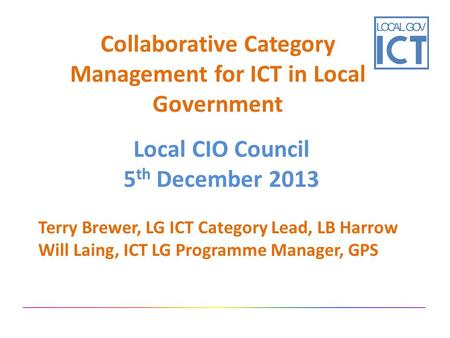 Collaborative Category Management for ICT in Local Government Local CIO Council 5 th December 2013 Terry Brewer, LG ICT Category Lead, LB Harrow Will Laing,