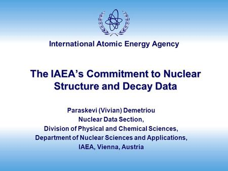 International Atomic Energy Agency The IAEA's Commitment to Nuclear Structure and Decay Data Paraskevi (Vivian) Demetriou Nuclear Data Section, Division.