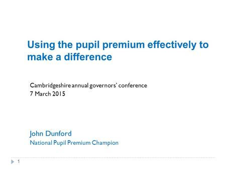 Using the pupil premium effectively to make a difference Cambridgeshire annual governors' conference 7 March 2015 John Dunford National Pupil Premium Champion.