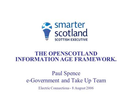 THE OPENSCOTLAND INFORMATION AGE FRAMEWORK. Paul Spence e-Government and Take Up Team Electric Connections - 8 August 2006.