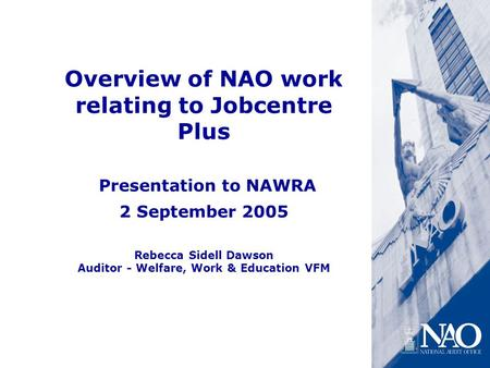 Overview of NAO work relating to Jobcentre Plus Presentation to NAWRA 2 September 2005 Rebecca Sidell Dawson Auditor - Welfare, Work & Education VFM.