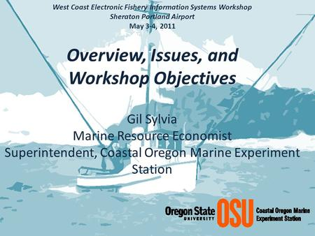 West Coast Electronic Fishery Information Systems Workshop Sheraton Portland Airport May 3-4, 2011 Overview, Issues, and Workshop Objectives Gil Sylvia.
