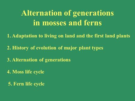 1. Adaptation to living on land and the first land plants 2. History of evolution of major plant types 3. Alternation of generations 4. Moss life cycle.