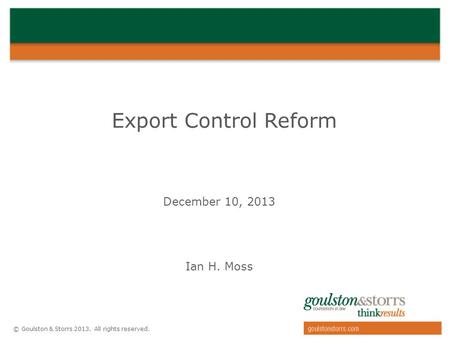 © Goulston & Storrs 2013. All rights reserved. Export Control Reform December 10, 2013 Ian H. Moss.