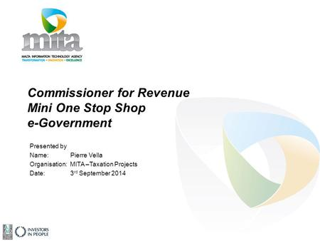 Commissioner for Revenue Mini One Stop Shop e-Government Presented by Name: Pierre Vella Organisation: MITA –Taxation Projects Date: 3 rd September 2014.
