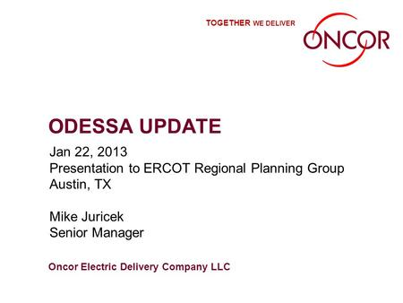 Oncor Electric Delivery Company LLC TOGETHER WE DELIVER ODESSA UPDATE Jan 22, 2013 Presentation to ERCOT Regional Planning Group Austin, TX Mike Juricek.