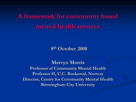 A framework for community based mental health services 8 th October 2008 Mervyn Morris Professor of Community Mental Health Professor II, U.C. Buskerud,