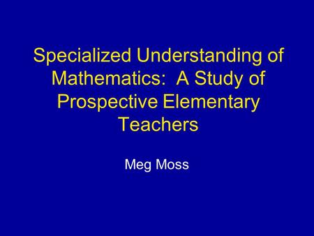 Specialized Understanding of Mathematics: A Study of Prospective Elementary Teachers Meg Moss.