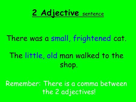 2 Adjective sentence There was a small, frightened cat. The little, old man walked to the shop. Remember: There is a comma between the 2 adjectives!