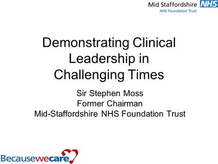 Demonstrating Clinical Leadership in Challenging Times Sir Stephen Moss Former Chairman Mid-Staffordshire NHS Foundation Trust.