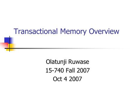 Transactional Memory Overview Olatunji Ruwase 15-740 Fall 2007 Oct 4 2007.