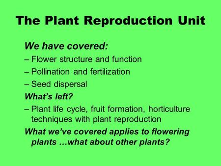 The Plant Reproduction Unit We have covered: –Flower structure and function –Pollination and fertilization –Seed dispersal What's left? –Plant life cycle,