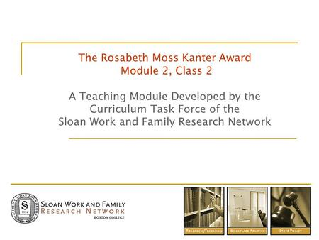 The Rosabeth Moss Kanter Award Module 2, Class 2 A Teaching Module Developed by the Curriculum Task Force of the Sloan Work and Family Research Network.