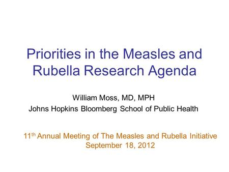 Priorities in the Measles and Rubella Research Agenda William Moss, MD, MPH Johns Hopkins Bloomberg School of Public Health 11 th Annual Meeting of The.
