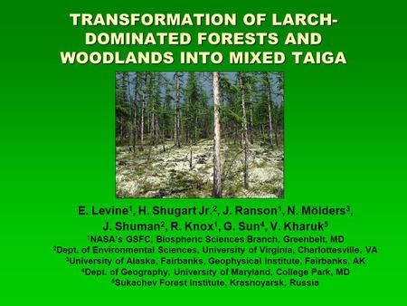 TRANSFORMATION OF LARCH- DOMINATED FORESTS AND WOODLANDS INTO MIXED TAIGA E. Levine 1, H. Shugart Jr. 2, J. Ranson 1, N. Mölders 3, J. Shuman 2, R. Knox.