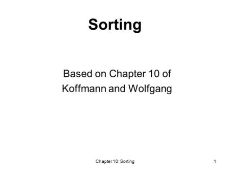 Chapter 10: Sorting1 Sorting Based on Chapter 10 of Koffmann and Wolfgang.