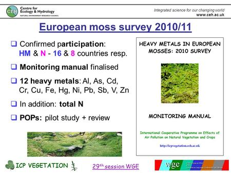 ICP VEGETATION 29 th session WGE Integrated science for our changing world www.ceh.ac.uk European moss survey 2010/11  Confirmed participation: HM & N.