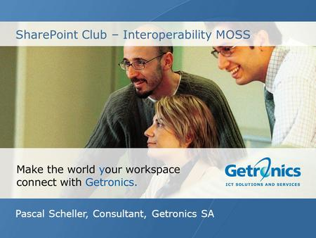 SharePoint Club – Interoperability MOSS Pascal Scheller, Consultant, Getronics SA.