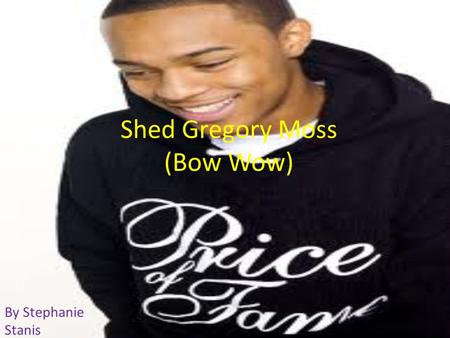 Shed Gregory Moss (Bow Wow) By Stephanie Stanis. Rapping Shed was born on the 9 th of march 1987. He is an American rapper and actor. He started rapping.