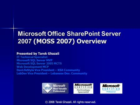 Microsoft Office SharePoint Server 2007 (MOSS 2007) Overview Presented by Tarek Ghazali IT Technical Specialist Microsoft SQL Server MVP Microsoft SQL.