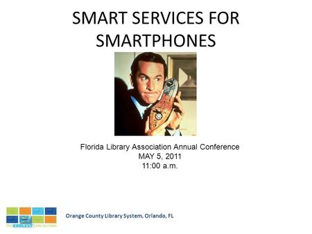 SMART SERVICES FOR SMARTPHONES Orange County Library System, Orlando, FL Florida Library Association Annual Conference MAY 5, 2011 11:00 a.m.