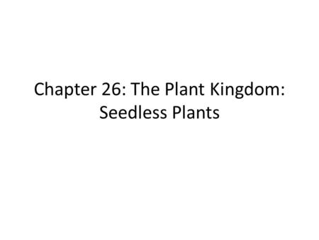 Chapter 26: The Plant Kingdom: Seedless Plants
