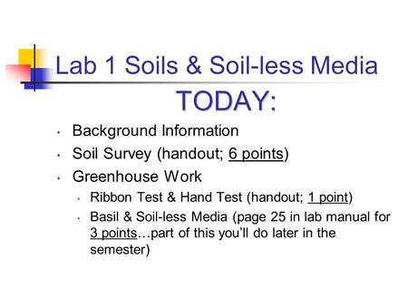 Lab 1 Soils & Soil-less Media TODAY: Background Information Soil Survey (handout; 6 points) Greenhouse Work Ribbon Test & Hand Test (handout; 1 point)