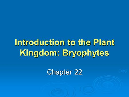 Introduction to the Plant Kingdom: Bryophytes Chapter 22.