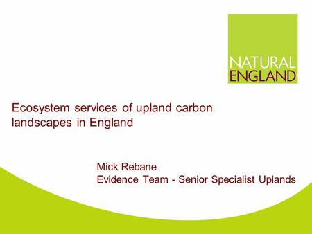 Ecosystem services of upland carbon landscapes in England Mick Rebane Evidence Team - Senior Specialist Uplands.