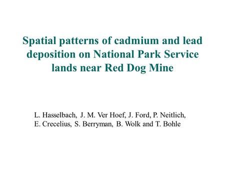 L. Hasselbach, J. M. Ver Hoef, J. Ford, P. Neitlich, E. Crecelius, S. Berryman, B. Wolk and T. Bohle Spatial patterns of cadmium and lead deposition on.