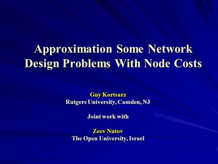 Approximation Some Network Design Problems With Node Costs Guy Kortsarz Rutgers University, Camden, NJ Joint work with Zeev Nutov The Open University,