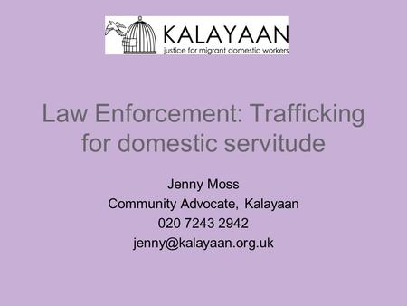 Law Enforcement: Trafficking for domestic servitude Jenny Moss Community Advocate, Kalayaan 020 7243 2942