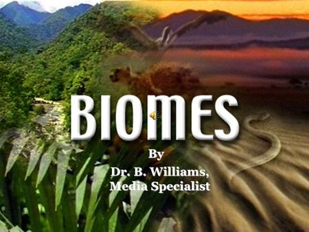 By Dr. B. Williams, Media Specialist What is a Biome? Scientists have developed the term Biome to describe areas on the earth with similar climate, plants,