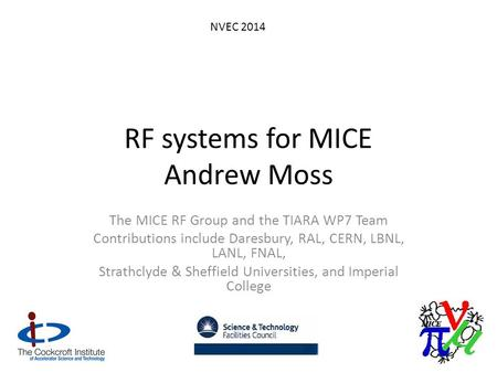 RF systems for MICE Andrew Moss The MICE RF Group and the TIARA WP7 Team Contributions include Daresbury, RAL, CERN, LBNL, LANL, FNAL, Strathclyde & Sheffield.