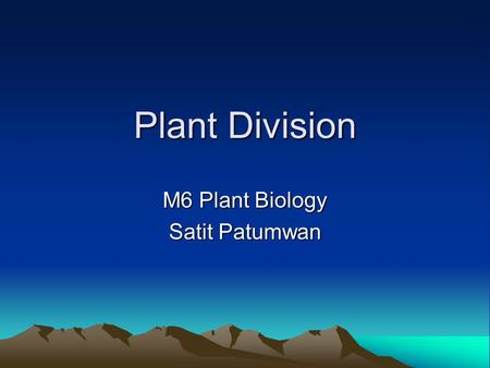 Plant Division M6 Plant Biology Satit Patumwan. Plant Kingdom You will remember from M4 Genetics that the plant kingdom is not divided into phylum but.