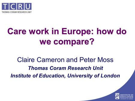Care work in Europe: how do we compare? Claire Cameron and Peter Moss Thomas Coram Research Unit Institute of Education, University of London.