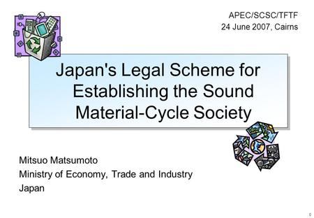 0 Japan's Legal Scheme for Establishing the Sound Material-Cycle Society Mitsuo Matsumoto Ministry of Economy, Trade and Industry Japan APEC/SCSC/TFTF.