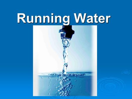 Running Water. Rivers Systems Watershed  Land from which water runs off into streams (drainage basin)